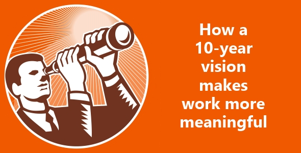 How a 10-year vision makes work more meaningful